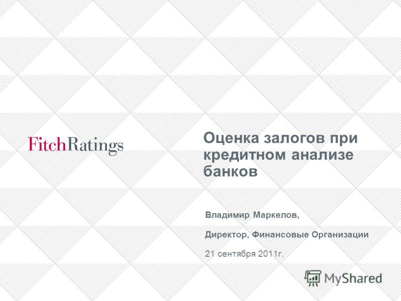 Оценка залогов при кредитном анализе банков Владимир Маркелов, Директор, Финансовые Организации 21 сентября 2011г.