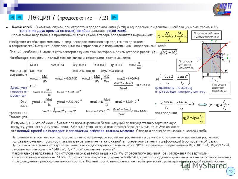 15 Лекция 7 ( продолжение – 7.2 ) Косой изгиб – В частном случае, при отсутствии продольной силы (N =0) и одновременном действии изгибающих моментов M x и M y сочетание двух прямых (плоских) изгибов вызывает косой изгиб. Нормальные напряжения в произ