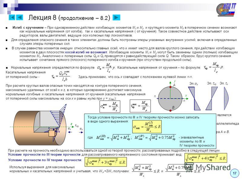 17 Лекция 8 ( продолжение – 8.2 ) Изгиб с кручением – При одновременном действии изгибающих моментов M x и M y и крутящего момента M z в поперечном сечении возникают как нормальные напряжения (от изгиба), так и касательные напряжения ( от кручения).