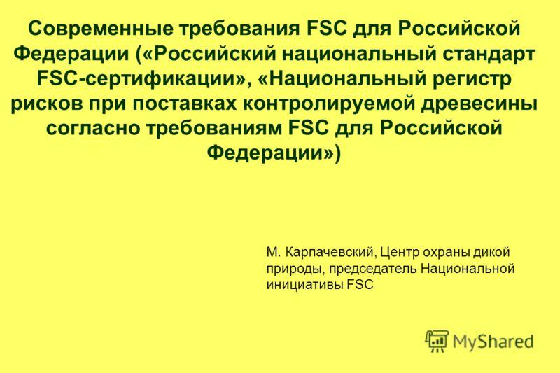 Современные требования FSC для Российской Федерации («Российский национальный стандарт FSC-сертификации», «Национальный регистр рисков при поставках контролируемой древесины согласно требованиям FSC для Российской Федерации») М. Карпачевский, Центр о