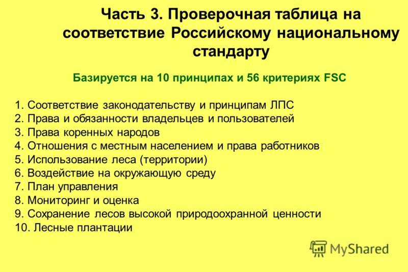 Часть 3. Проверочная таблица на соответствие Российскому национальному стандарту Базируется на 10 принципах и 56 критериях FSC 1.Соответствие законодательству и принципам ЛПС 2.Права и обязанности владельцев и пользователей 3.Права коренных народов 4