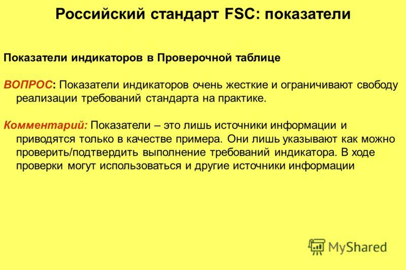 Российский стандарт FSC: показатели Показатели индикаторов в Проверочной таблице ВОПРОС: Показатели индикаторов очень жесткие и ограничивают свободу реализации требований стандарта на практике. Комментарий: Показатели – это лишь источники информации