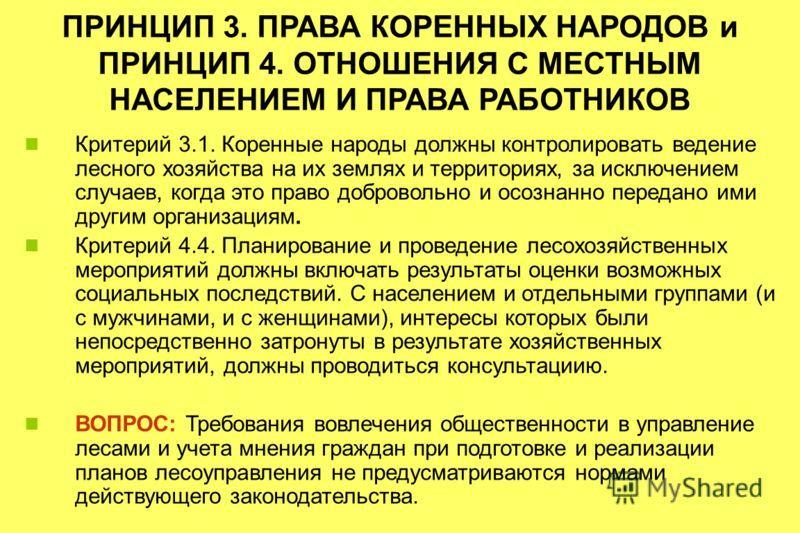 ПРИНЦИП 3. ПРАВА КОРЕННЫХ НАРОДОВ и ПРИНЦИП 4. ОТНОШЕНИЯ С МЕСТНЫМ НАСЕЛЕНИЕМ И ПРАВА РАБОТНИКОВ Критерий 3.1. Коренные народы должны контролировать ведение лесного хозяйства на их землях и территориях, за исключением случаев, когда это право доброво