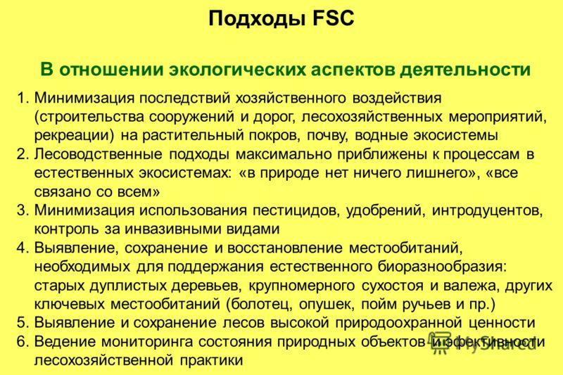 Подходы FSC В отношении экологических аспектов деятельности 1.Минимизация последствий хозяйственного воздействия (строительства сооружений и дорог, лесохозяйственных мероприятий, рекреации) на растительный покров, почву, водные экосистемы 2.Лесоводст