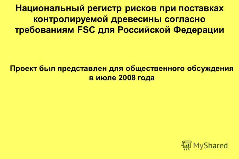 Национальный регистр рисков при поставках контролируемой древесины согласно требованиям FSC для Российской Федерации Проект был представлен для общественного обсуждения в июле 2008 года