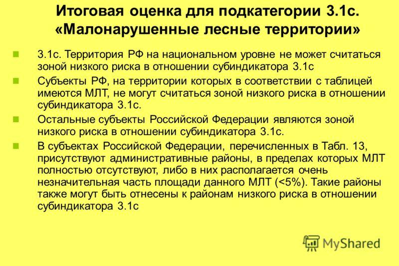 Итоговая оценка для подкатегории 3.1c. «Малонарушенные лесные территории» 3.1c. Территория РФ на национальном уровне не может считаться зоной низкого риска в отношении субиндикатора 3.1с Субъекты РФ, на территории которых в соответствии с таблицей им