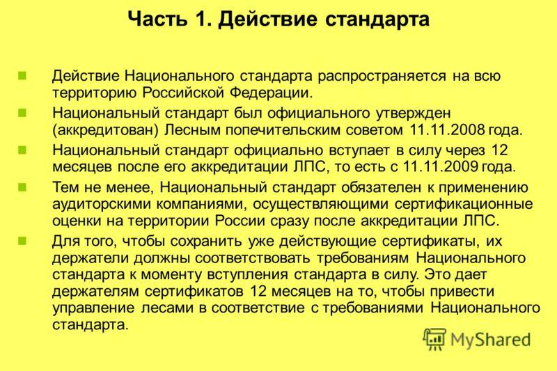 Часть 1. Действие стандарта Действие Национального стандарта распространяется на всю территорию Российской Федерации. Национальный стандарт был официального утвержден (аккредитован) Лесным попечительским советом 11.11.2008 года. Национальный стандарт