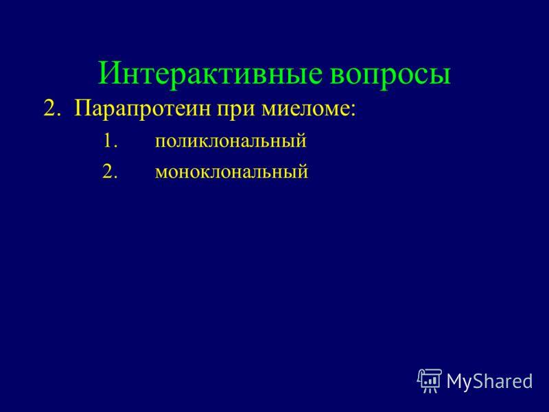 Интерактивные вопросы 2. Парапротеин при миеломе: 1.поликлональный 2.моноклональный