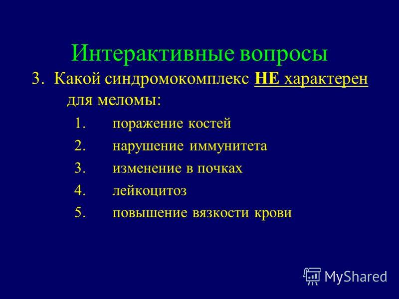Интерактивные вопросы 3. Какой синдромокомплекс НЕ характерен для меломы: 1.поражение костей 2.нарушение иммунитета 3.изменение в почках 4.лейкоцитоз 5.повышение вязкости крови