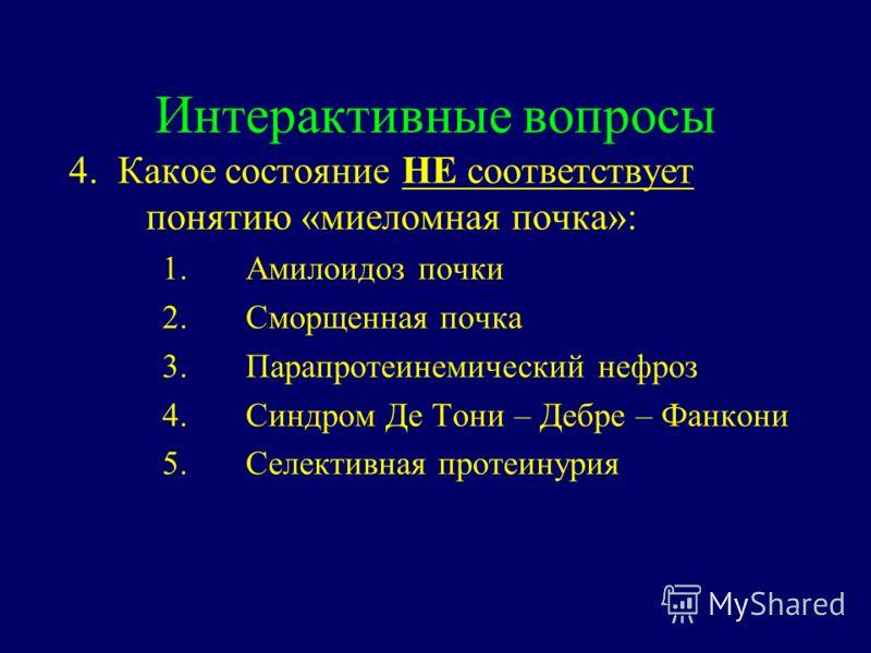 Интерактивные вопросы 4. Какое состояние НЕ соответствует понятию «миеломная почка»: 1.Амилоидоз почки 2.Сморщенная почка 3.Парапротеинемический нефроз 4.Cиндром Де Тони – Дебре – Фанкони 5.Селективная протеинурия