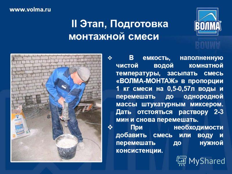 В емкость, наполненную чистой водой комнатной температуры, засыпать смесь «ВОЛМА-МОНТАЖ» в пропорции 1 кг смеси на 0,5-0,57л воды и перемешать до однородной массы штукатурным миксером. Дать отстояться раствору 2-3 мин и снова перемешать. При необходи