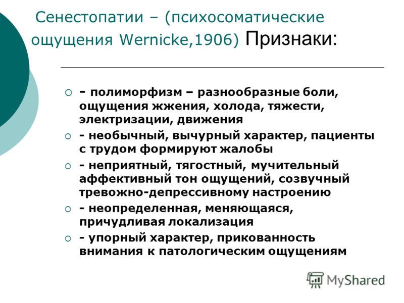 Сенестопатии – (психосоматические ощущения Wernicke,1906) Признаки: - полиморфизм – разнообразные боли, ощущения жжения, холода, тяжести, электризации, движения - необычный, вычурный характер, пациенты с трудом формируют жалобы - неприятный, тягостны