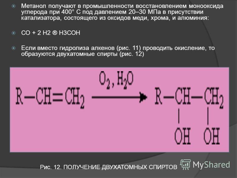 Метанол получают в промышленности восстановлением монооксида углерода при 400° С под давлением 20–30 МПа в присутствии катализатора, состоящего из оксидов меди, хрома, и алюминия: СО + 2 Н2 ® Н3СОН Если вместо гидролиза алкенов (рис. 11) проводить ок