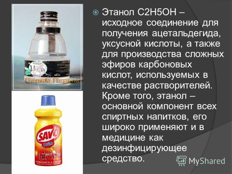 Этанол С2Н5ОН – исходное соединение для получения ацетальдегида, уксусной кислоты, а также для производства сложных эфиров карбоновых кислот, используемых в качестве растворителей. Кроме того, этанол – основной компонент всех спиртных напитков, его ш