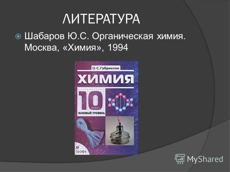 ЛИТЕРАТУРА Шабаров Ю.С. Органическая химия. Москва, «Химия», 1994