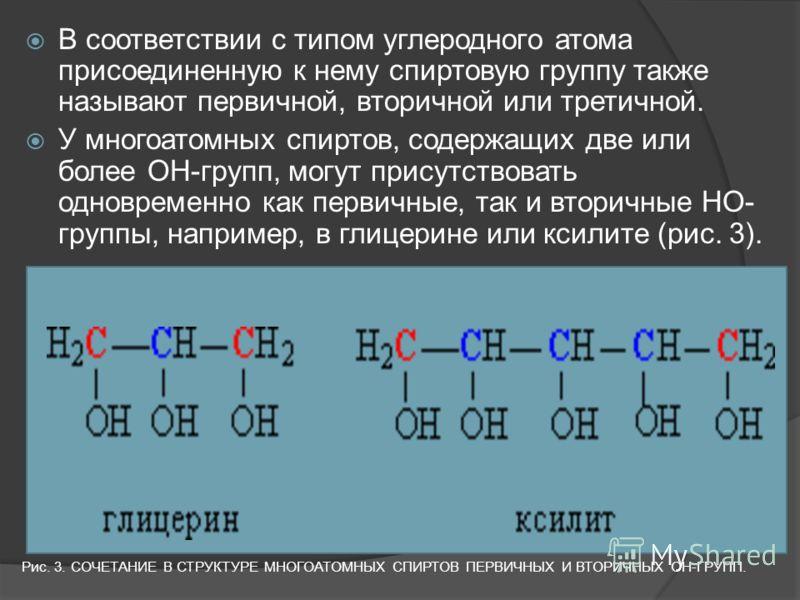 В соответствии с типом углеродного атома присоединенную к нему спиртовую группу также называют первичной, вторичной или третичной. У многоатомных спиртов, содержащих две или более ОН-групп, могут присутствовать одновременно как первичные, так и втори