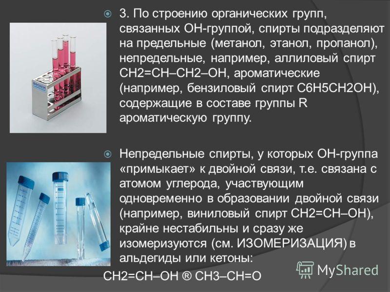 3. По строению органических групп, связанных ОН-группой, спирты подразделяют на предельные (метанол, этанол, пропанол), непредельные, например, аллиловый спирт СН2=СН–СН2–ОН, ароматические (например, бензиловый спирт С6Н5СН2ОН), содержащие в составе