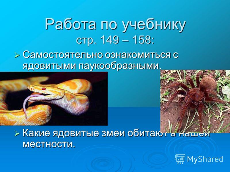 Работа по учебнику стр. 149 – 158: Самостоятельно ознакомиться с ядовитыми паукообразными. Самостоятельно ознакомиться с ядовитыми паукообразными. Какие ядовитые змеи обитают а нашей местности. Какие ядовитые змеи обитают а нашей местности.