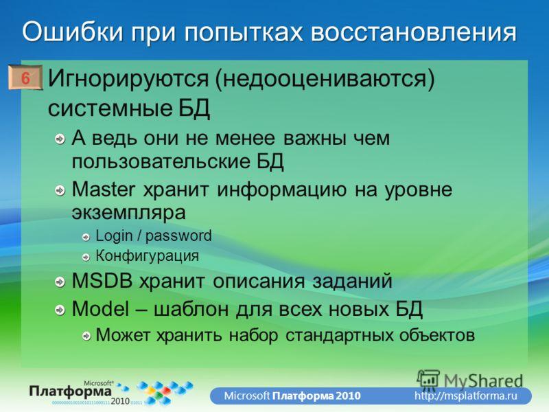 http://msplatforma.ruMicrosoft Платформа 2010 Ошибки при попытках восстановления Игнорируются (недооцениваются) системные БД А ведь они не менее важны чем пользовательские БД Master хранит информацию на уровне экземпляра Login / password Конфигурация