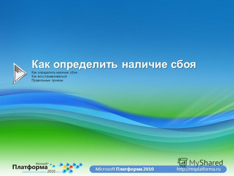 http://msplatforma.ruMicrosoft Платформа 2010 Как определить наличие сбоя Как восстанавливаться Правильные приемы