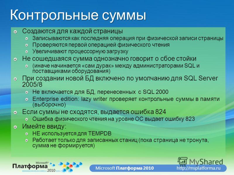 http://msplatforma.ruMicrosoft Платформа 2010 Контрольные суммы Создаются для каждой страницы Записываются как последняя операция при физической записи страницы Проверяются первой операцией физического чтения Увеличивают процессорную загрузку Не соше