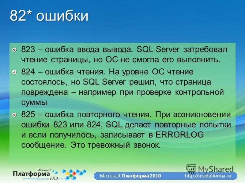 http://msplatforma.ruMicrosoft Платформа 2010 82* ошибки 823 – ошибка ввода вывода. SQL Server затребовал чтение страницы, но ОС не смогла его выполнить. 824 – ошибка чтения. На уровне ОС чтение состоялось, но SQL Server решил, что страница поврежден