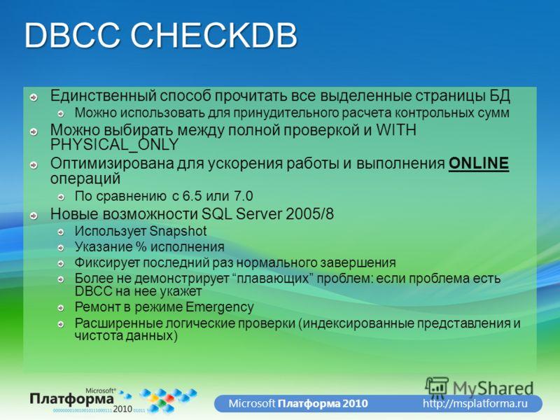 http://msplatforma.ruMicrosoft Платформа 2010 DBCC CHECKDB Единственный способ прочитать все выделенные страницы БД Можно использовать для принудительного расчета контрольных сумм Можно выбирать между полной проверкой и WITH PHYSICAL_ONLY Оптимизиров