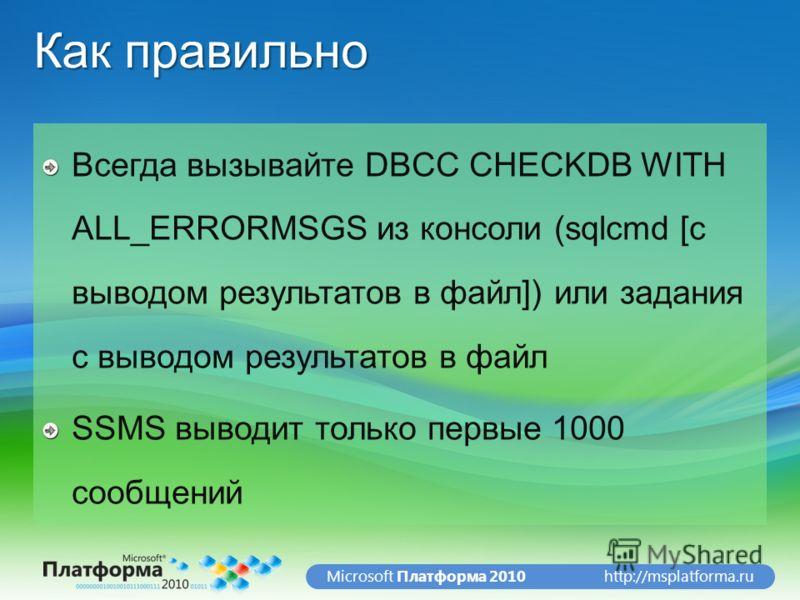 http://msplatforma.ruMicrosoft Платформа 2010 Как правильно Всегда вызывайте DBCC CHECKDB WITH ALL_ERRORMSGS из консоли (sqlcmd [с выводом результатов в файл]) или задания с выводом результатов в файл SSMS выводит только первые 1000 сообщений