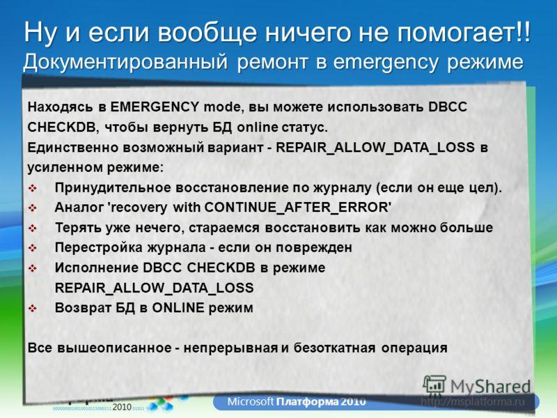 http://msplatforma.ruMicrosoft Платформа 2010 Что при этом происходит? А если и это не помогло? + + = + Ну и если вообще ничего не помогает!! Документированный ремонт в emergency режиме Находясь в EMERGENCY mode, вы можете использовать DBCC CHECKDB,