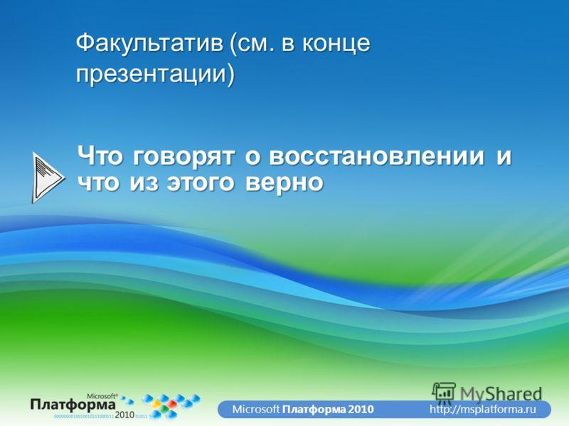 http://msplatforma.ruMicrosoft Платформа 2010 Что говорят о восстановлении и что из этого верно Факультатив (см. в конце презентации)
