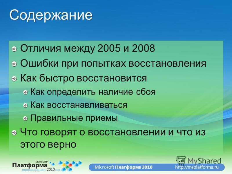 http://msplatforma.ruMicrosoft Платформа 2010Содержание Отличия между 2005 и 2008 Ошибки при попытках восстановления Как быстро восстановится Как определить наличие сбоя Как восстанавливаться Правильные приемы Что говорят о восстановлении и что из эт
