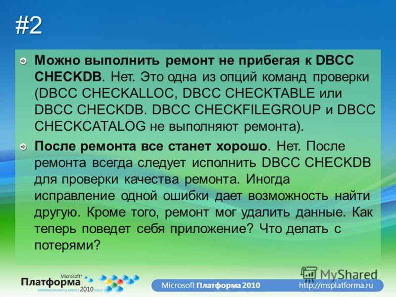 http://msplatforma.ruMicrosoft Платформа 2010#2 Можно выполнить ремонт не прибегая к DBCC CHECKDB. Нет. Это одна из опций команд проверки (DBCC CHECKALLOC, DBCC CHECKTABLE или DBCC CHECKDB. DBCC CHECKFILEGROUP и DBCC CHECKCATALOG не выполняют ремонта