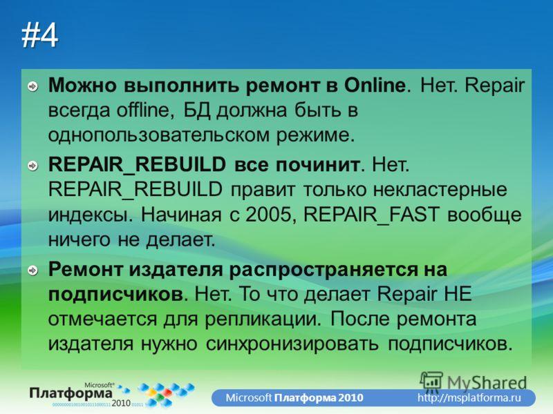 http://msplatforma.ruMicrosoft Платформа 2010#4 Можно выполнить ремонт в Online. Нет. Repair всегда offline, БД должна быть в однопользовательском режиме. REPAIR_REBUILD все починит. Нет. REPAIR_REBUILD правит только некластерные индексы. Начиная с 2