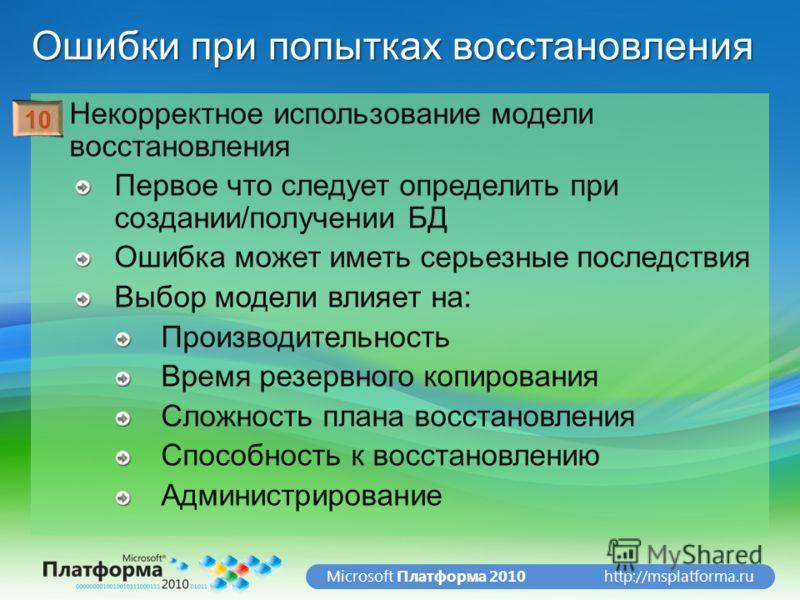 http://msplatforma.ruMicrosoft Платформа 2010 Ошибки при попытках восстановления Некорректное использование модели восстановления Первое что следует определить при создании/получении БД Ошибка может иметь серьезные последствия Выбор модели влияет на: