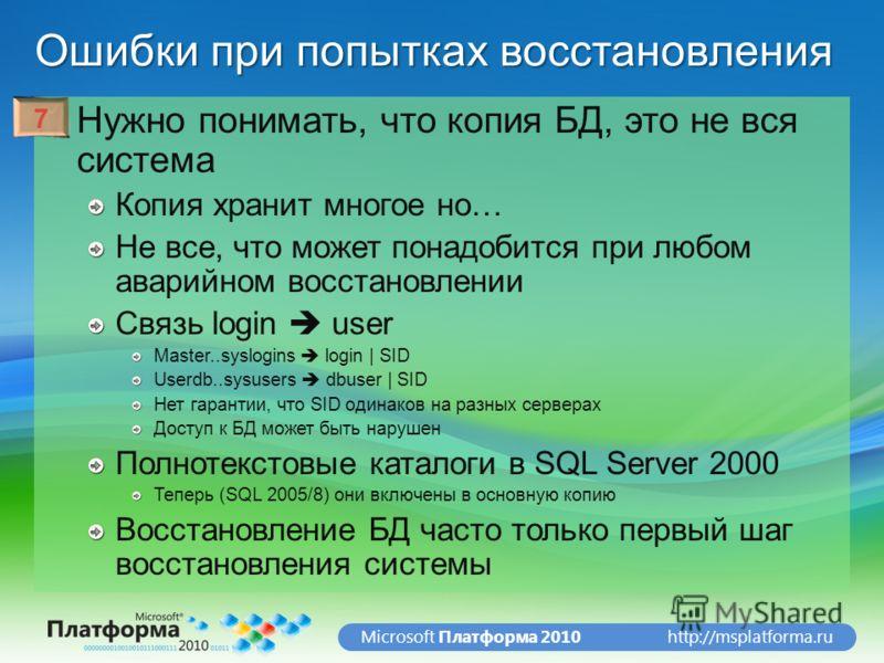 http://msplatforma.ruMicrosoft Платформа 2010 Ошибки при попытках восстановления Нужно понимать, что копия БД, это не вся система Копия хранит многое но… Не все, что может понадобится при любом аварийном восстановлении Связь login user Master..syslog