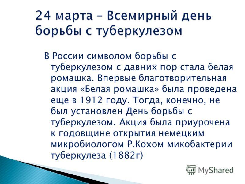 В России символом борьбы с туберкулезом с давних пор стала белая ромашка. Впервые благотворительная акция «Белая ромашка» была проведена еще в 1912 году. Тогда, конечно, не был установлен День борьбы с туберкулезом. Акция была приурочена к годовщине