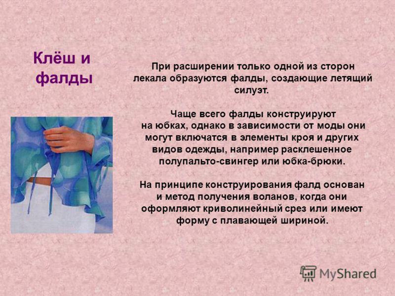 Клёш и фалды При расширении только одной из сторон лекала образуются фалды, создающие летящий силуэт. Чаще всего фалды конструируют на юбках, однако в зависимости от моды они могут включатся в элементы кроя и других видов одежды, например расклешенно