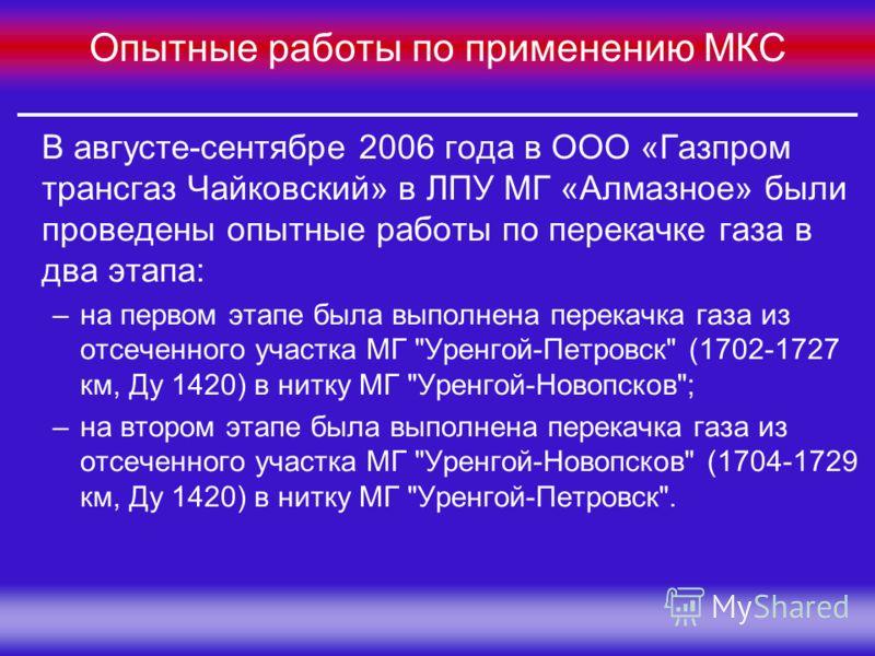 Группа Компаний «МЕЛАКС» Опытные работы по применению МКС В августе-сентябре 2006 года в ООО «Газпром трансгаз Чайковский» в ЛПУ МГ «Алмазное» были проведены опытные работы по перекачке газа в два этапа: –на первом этапе была выполнена перекачка газа