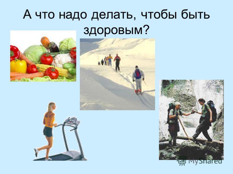 А что надо делать, чтобы быть здоровым?