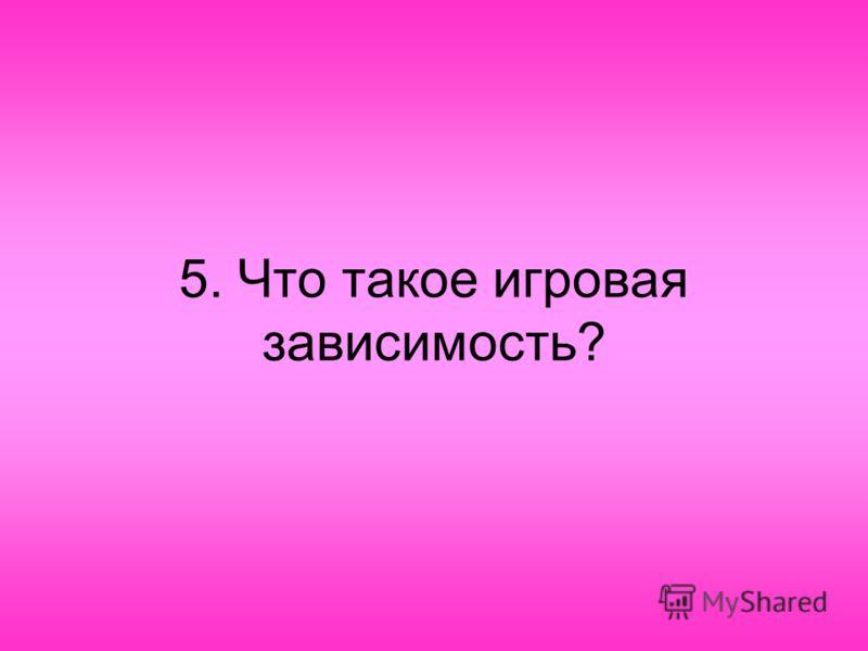 5. Что такое игровая зависимость?