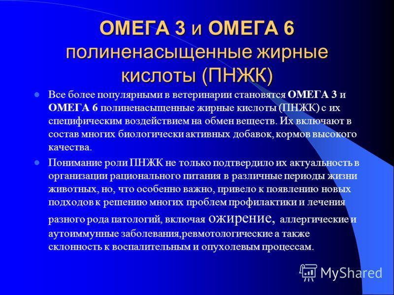 ОМЕГА 3 и ОМЕГА 6 полиненасыщенные жирные кислоты (ПНЖК) Все более популярными в ветеринарии становятся ОМЕГА 3 и ОМЕГА 6 полиненасыщенные жирные кислоты (ПНЖК) с их специфическим воздействием на обмен веществ. Их включают в состав многих биологическ