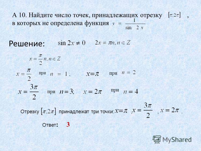 А 10. Найдите число точек, принадлежащих отрезку, в которых не определена функция Решение: при Ответ : 3 Отрезку принадлежат три точки:,,.