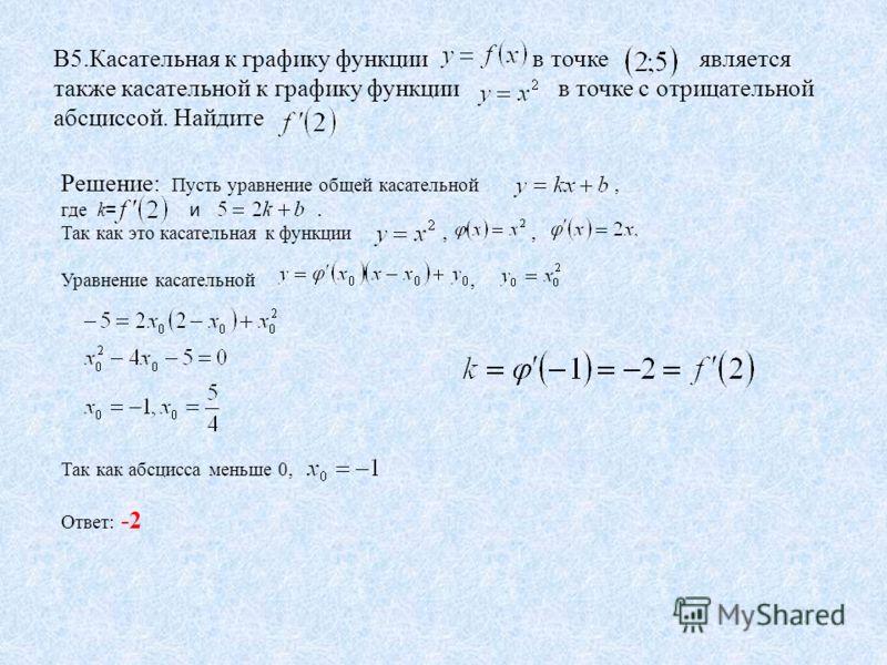 В5.Касательная к графику функции в точке является также касательной к графику функции в точке с отрицательной абсциссой. Найдите Решение: Пусть уравнение общей касательной, где k = и. Так как это касательная к функции,, Уравнение касательной, Так как