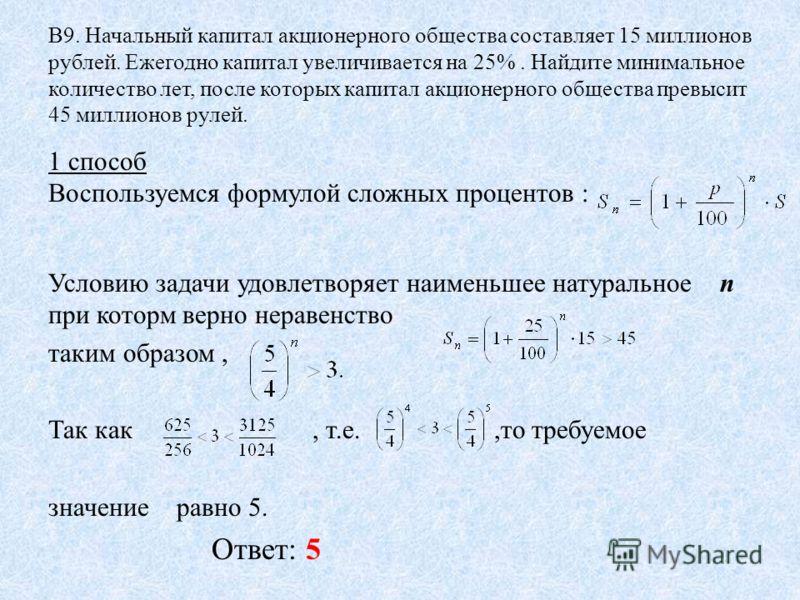 В9. Начальный капитал акционерного общества составляет 15 миллионов рублей. Ежегодно капитал увеличивается на 25%. Найдите минимальное количество лет, после которых капитал акционерного общества превысит 45 миллионов рулей. 1 способ Воспользуемся фор