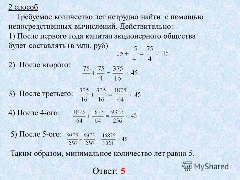 2 способ Требуемое количество лет нетрудно найти с помощью непосредственных вычислений. Действительно: 1) После первого года капитал акционерного общества будет составлять (в млн. руб) 2) После второго: 3) После третьего: 4) После 4-ого: 5) После 5-о