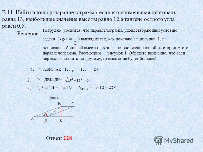 В 11. Найти площадь параллелограмма, если его наименьшая диагональ равна 13, наибольшее значение высоты равно 12,а тангенс острого угла равен 0,5. Решение: Нетрудно убедится, что параллелограмм, удовлетворяющий условию задачи ( ) выглядит так, как по