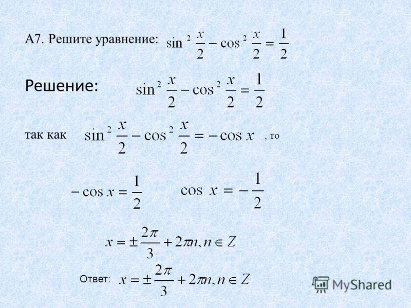 А7. Решите уравнение: Решение: так как Ответ:, то