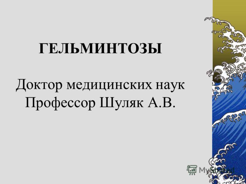 ГЕЛЬМИНТОЗЫ Доктор медицинских наук Профессор Шуляк А.В.