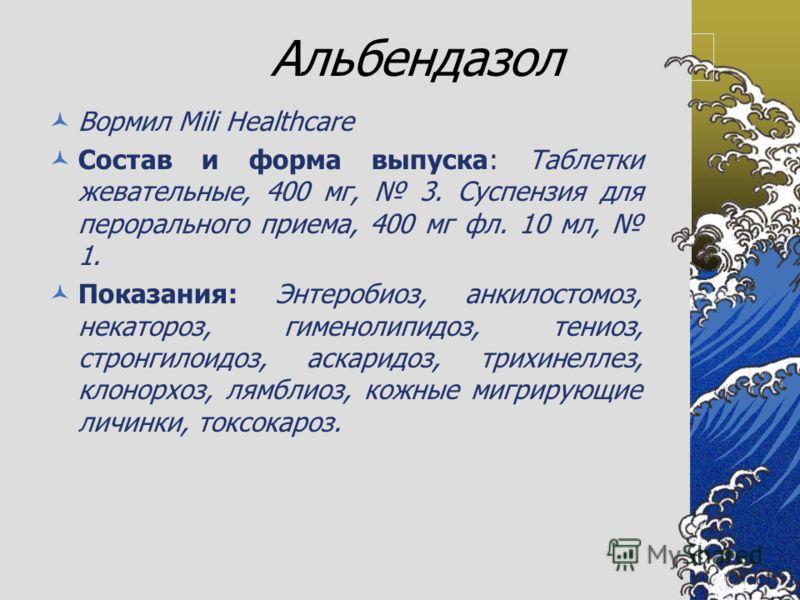 Альбендазол Вормил Mili Healthcare Состав и форма выпуска: Таблетки жевательные, 400 мг, 3. Суспензия для перорального приема, 400 мг фл. 10 мл, 1. Показания: Энтеробиоз, анкилостомоз, некатороз, гименолипидоз, тениоз, стронгилоидоз, аскаридоз, трихи