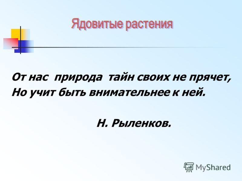 От нас природа тайн своих не прячет, Но учит быть внимательнее к ней. Н. Рыленков.